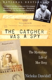 The Catcher Was a Spy - The Mysterious Life of Moe Berg ebook by Nicholas Dawidoff