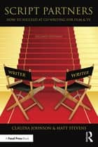 Script Partners - How to Succeed at Co-Writing for Film & TV ebook by Matt Stevens, Claudia Johnson