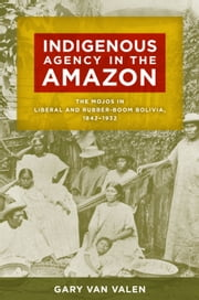 Indigenous Agency in the Amazon - The Mojos in Liberal and Rubber-Boom Bolivia, 1842–1932 ebook by Gary Van Valen