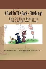 A Bark In The Park-Pittsburgh: The 20 Best Places To Hike With Your Dog ebook by Doug Gelbert
