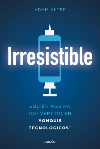 Irresistible - ¿Quién nos ha convertido en yonquis tecnológicos? ebook by Adam Alter