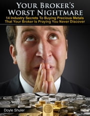 Your Broker's Worst Nightmare: 14 Industry Secrets To Buying Gold & Silver That Your Broker Is Praying You Never Discover ebook by Doyle Shuler
