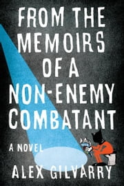 From the Memoirs of a Non-Enemy Combatant - A Novel ebook by Alex Gilvarry
