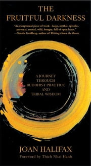 The Fruitful Darkness - A Journey Through Buddhist Practice and Tribal Wisdom ebook by Joan Halifax,Thich Nhat Hanh