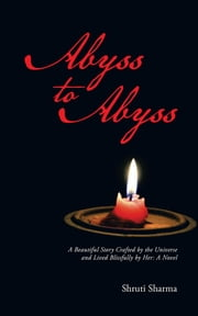 Abyss to Abyss - A Beautiful Story Crafted by the Universe and Lived Blissfully by Her: A Novel ebook by Shruti Sharma