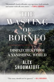 The Wasting of Borneo - Dispatches from a Vanishing World ebook by Kobo.Web.Store.Products.Fields.ContributorFieldViewModel