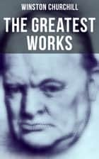 The Greatest Works of Winston Churchill - Savrola, The World Crisis, The Second World War, A History of the English-Speaking Peoples, My African Journey, Liberalism and the Social Problem, The River War, My Early Life, Ian Hamilton's March… ebook by Winston Churchill, John Singer, Richard Woodville