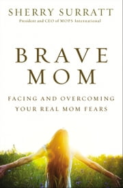 Brave Mom - Facing and Overcoming Your Real Mom Fears ebook by Sherry Surratt
