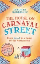 The House on Carnaval Street - From Kabul to a Home by the Mexican Sea ebook by Deborah Rodriguez
