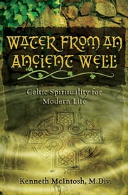Water from an Ancient Well: Celtic Spirituality for Modern Life ebook by Kenneth McIntosh
