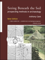 Seeing Beneath the Soil - Prospecting Methods in Archaeology ebook by Oliver Anthony Clark,Anthony Clark
