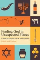 Finding God in Unexpected Places - Wisdom for Everyone from the Jewish Tradition ebook by Rabbi Jack Riemer