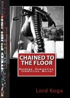 Chained to the Floor: Bondage, Domination, Submission, Master ebook by Lord Koga