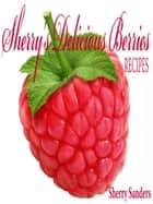 Sherry's Delicious Berries RECIPES ebook by Sheryl