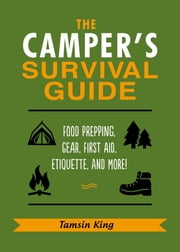 The Camper's Survival Guide - Food Prepping, Gear, First Aid, Etiquette, and More! ebook by Tamsin King