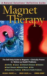 Magnet Therapy, Second Edition - The Self-Help Guide to Magnets-Clinically Proven to Relieve 35 Health Problems ebook by William H. Philpott,Dwight K. Kalita,Linwood Lothrop