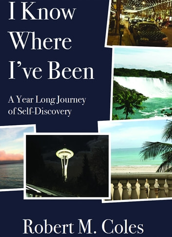 I Know Where I've Been - A Year Long Journey of Self-Discovery ebook by Robert Martin Coles