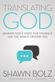 Translating God - Hearing God's Voice for Yourself and the World Around You ebook by Shawn Bolz, Bill Johnson