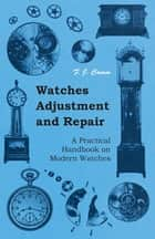 Watches Adjustment and Repair - A Practical Handbook on Modern Watches ebook by