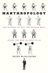 Manthropology - The Science of Why the Modern Male Is Not the Man He Used to Be ebook by Peter McAllister