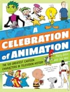 A Celebration of Animation - The 100 Greatest Cartoon Characters in Television History ebook by Martin Gitlin, Joseph Wos