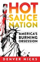 Hot Sauce Nation - America's Burning Obsession ebook by Denver Nicks, Denver Nicks