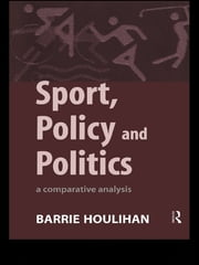 Sport, Policy and Politics - A Comparative Analysis ebook by Barrie Houlihan