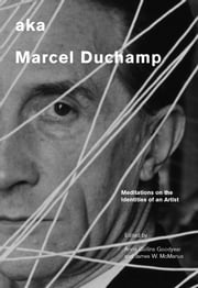 aka Marcel Duchamp - Meditations on the Identities of an Artist ebook by Anne Collins Goodyear,James W. Mcmanus