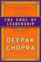 The Soul of Leadership - Unlocking Your Potential for Greatness ebook by Deepak Chopra, M.D.