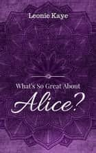 What's So Great About Alice ebook by Leonie Kaye