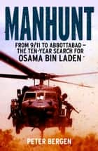 Manhunt - From 9/11 to Abbottabad - the Ten-Year Search for Osama bin Laden eBook by Peter Bergen