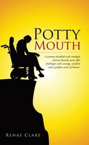 Potty Mouth - A woman disabled with multiple sclerosis bravely meets life's challenges with courage, wisdom, and a profane sense of humor. ebook by Renae Clare