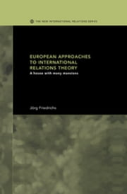 European Approaches to International Relations Theory - A House with Many Mansions ebook by Jörg Friedrichs