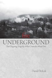 Fire Underground - The Ongoing Tragedy of the Centralia Mine Fire ebook by David Dekok