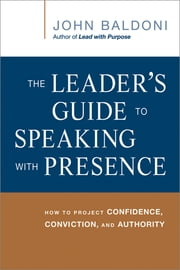 The Leader's Guide to Speaking with Presence - How to Project Confidence, Conviction, and Authority ebook by John Baldoni