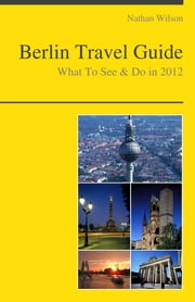 Berlin, Germany Travel Guide - What To See & Do ebook by Nathan Wilson