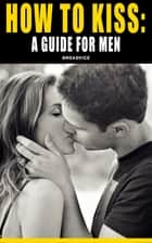 How To Kiss: A Guide For Men ebook by DGB Media