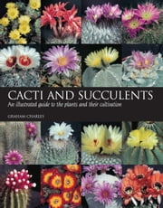 Cacti and Succulents - An illustrated guide to the plants and their cultivation ebook by Graham Charles