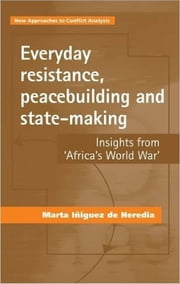 Everyday Resistance, Peacebuilding and State-Making - Insights from 'Africa's World War' ebook by Marta Iñiguez de Heredia