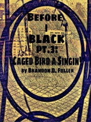Before I Black Pt. 3-Caged Bird A Singin' ebook by Brandon D. Fuller