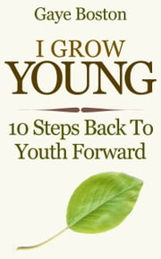 I Grow Young: 10 Steps Back To Youth Forward ebook by Gaye Boston