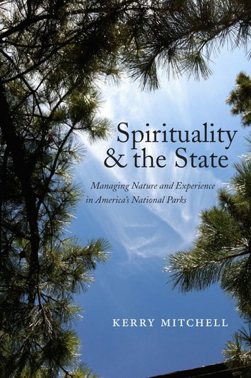 Spirituality and the State - Managing Nature and Experience in America's National Parks eBook by Kerry Mitchell