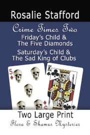 CRIME TIMES TWO: Friday's Child & The Five Diamonds and Saturday's Child & The Sad King of Clubs - Two Flora & Shamus Large Print Mysteries ebook by Rosalie Stafford