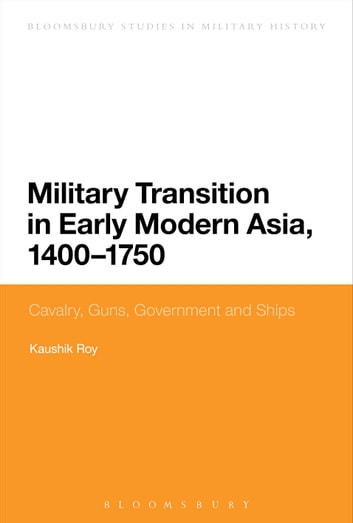 Military Transition in Early Modern Asia, 1400-1750 - Cavalry, Guns, Government and Ships ebook by Dr Kaushik Roy