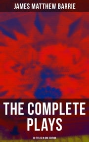 The Complete Plays of J. M. Barrie - 30 Titles in One Edition - Ibsen's Ghost, Jane Annie, Walker, London, Peter Pan, When Wendy Grew Up, The Professor's Love Story, The Little Minister, The Wedding Guest, Little Mary, Quality Street, The Admirable Crichton… ebook by James Matthew Barrie, Hugh Thomson