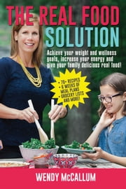 The Real Food Solution - Achieve your weight and wellness goals, increase your energy and give your family delicious real food! ebook by Wendy McCallum