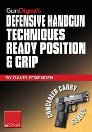 Gun Digest's Defensive Handgun Techniques Ready Position & Grip eShort: Learn the ready position, weaver grip, stance grip, forward grip, and various other gun grip options for best control of your handgun. ebook by David Fessenden