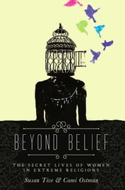 Beyond Belief - The Secret Lives of Women in Extreme Religions ebook by Cami Ostman,Susan Tive