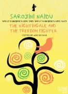 Sarojini Naidu - THE NIGHTINGALE AND THE FREEDOM FIGHTER: WHAT SAROJINI NAIDU DID, WHAT SAROJINI NAIDU SAID ebook by Anu Kumar