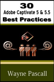30 Adobe Captivate 5 & 5.5 Best Practices ebook by Wayne Pascall